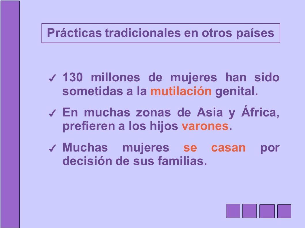 Prácticas tradicionales en otros países 130 millones de mujeres han sido sometidas a la mutilación genital. En muchas zonas de Asia y África, prefiere