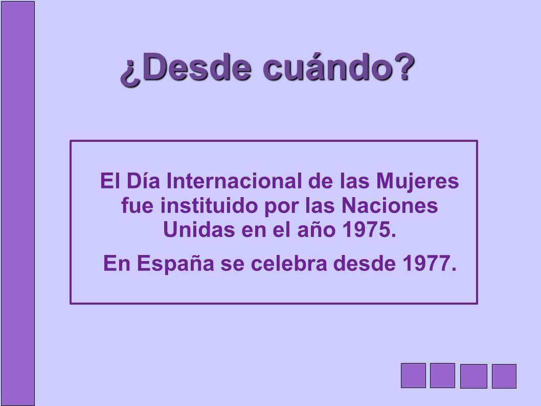 ¿Desde cuándo? El Día Internacional de las Mujeres fue instituido por las Naciones Unidas en el año 1975. En España se celebra desde 1977.