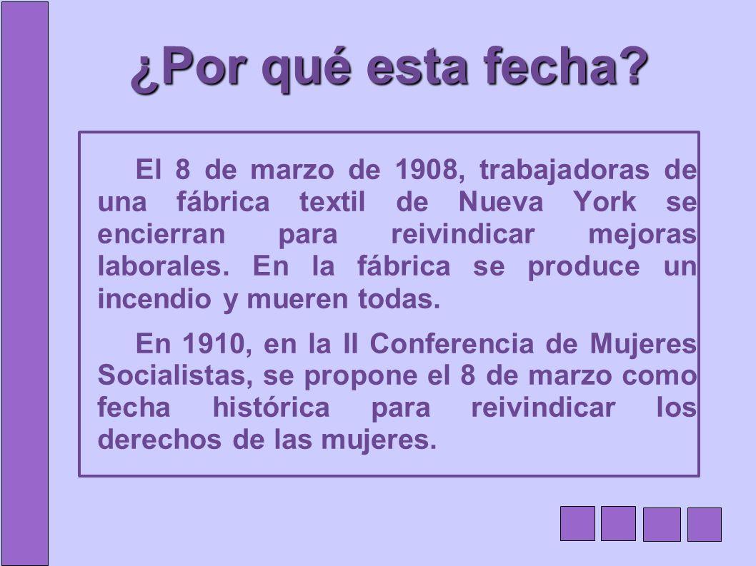 ¿Por qué esta fecha? El 8 de marzo de 1908, trabajadoras de una fábrica textil de Nueva York se encierran para reivindicar mejoras laborales. En la fá