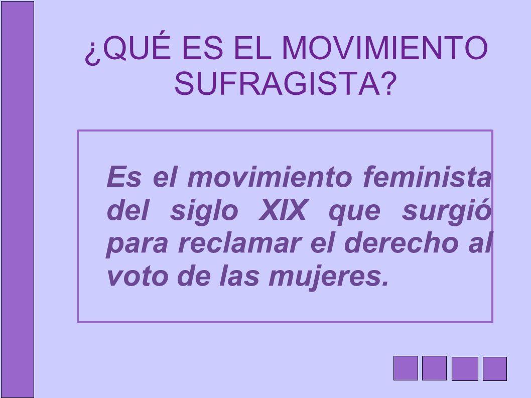 ¿QUÉ ES EL MOVIMIENTO SUFRAGISTA? Es el movimiento feminista del siglo XIX que surgió para reclamar el derecho al voto de las mujeres.