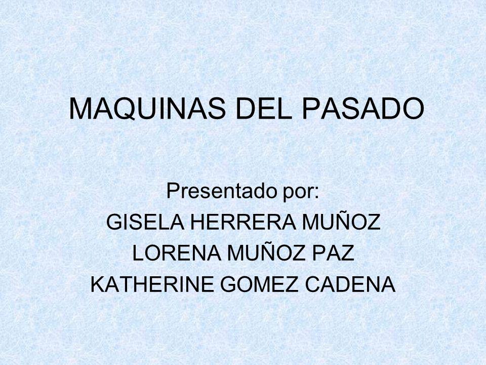 MAQUINAS DEL PASADO Presentado por: GISELA HERRERA MUÑOZ LORENA MUÑOZ PAZ KATHERINE GOMEZ CADENA