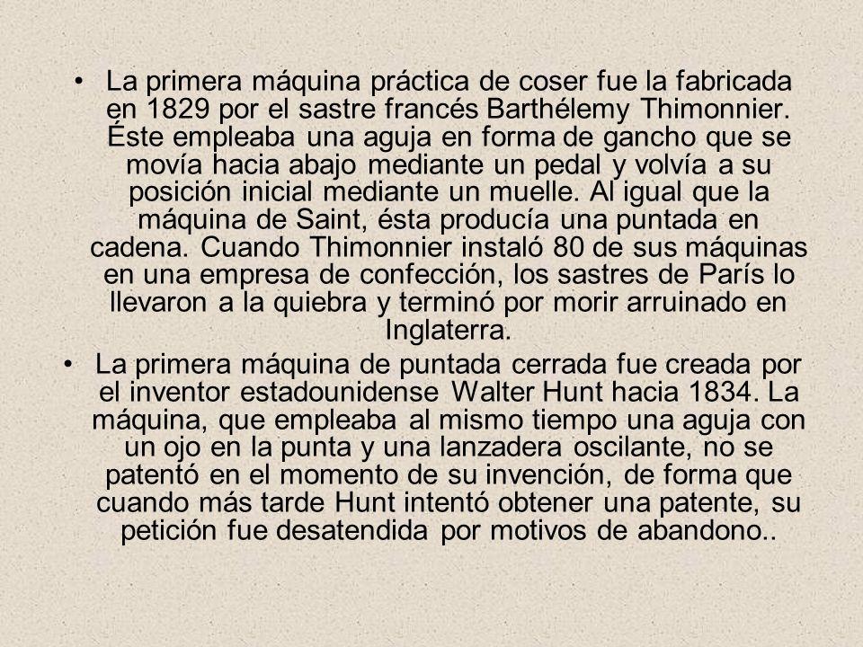La primera máquina práctica de coser fue la fabricada en 1829 por el sastre francés Barthélemy Thimonnier. Éste empleaba una aguja en forma de gancho