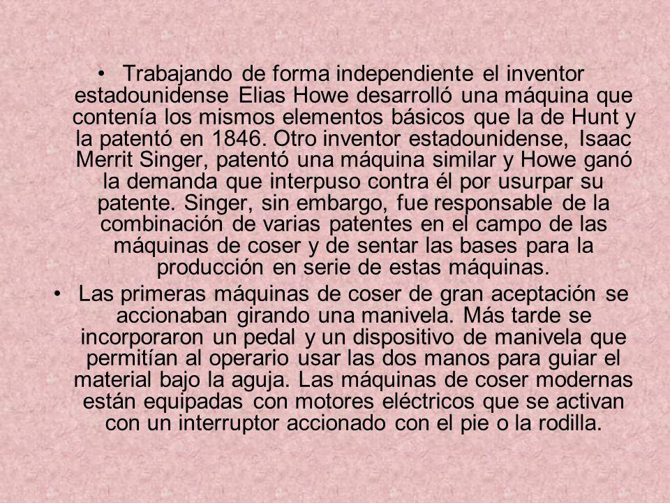 Trabajando de forma independiente el inventor estadounidense Elias Howe desarrolló una máquina que contenía los mismos elementos básicos que la de Hun