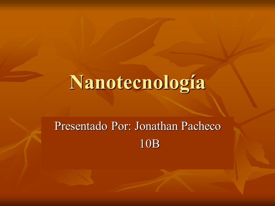 Nanotecnología Presentado Por: Jonathan Pacheco 10B 10B