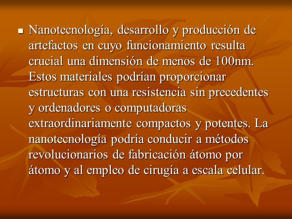 Nanotecnología, desarrollo y producción de artefactos en cuyo funcionamiento resulta crucial una dimensión de menos de 100nm. Estos materiales podrían