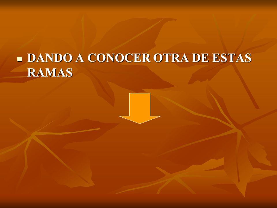 DANDO A CONOCER OTRA DE ESTAS RAMAS DANDO A CONOCER OTRA DE ESTAS RAMAS