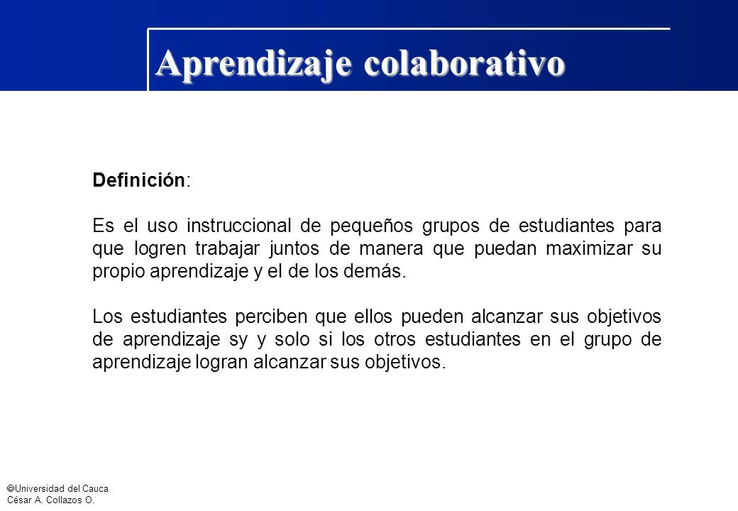 Universidad del Cauca César A. Collazos O. Aprendizaje colaborativo Definición: Es el uso instruccional de pequeños grupos de estudiantes para que log
