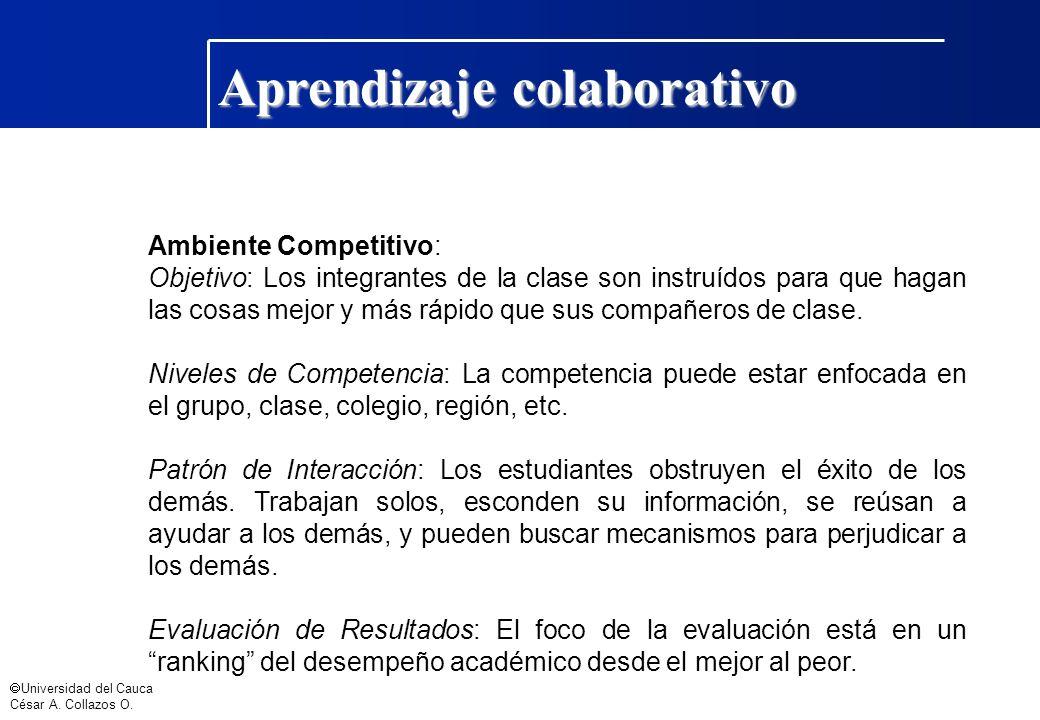 Universidad del Cauca César A. Collazos O. Aprendizaje colaborativo Ambiente Competitivo: Objetivo: Los integrantes de la clase son instruídos para qu