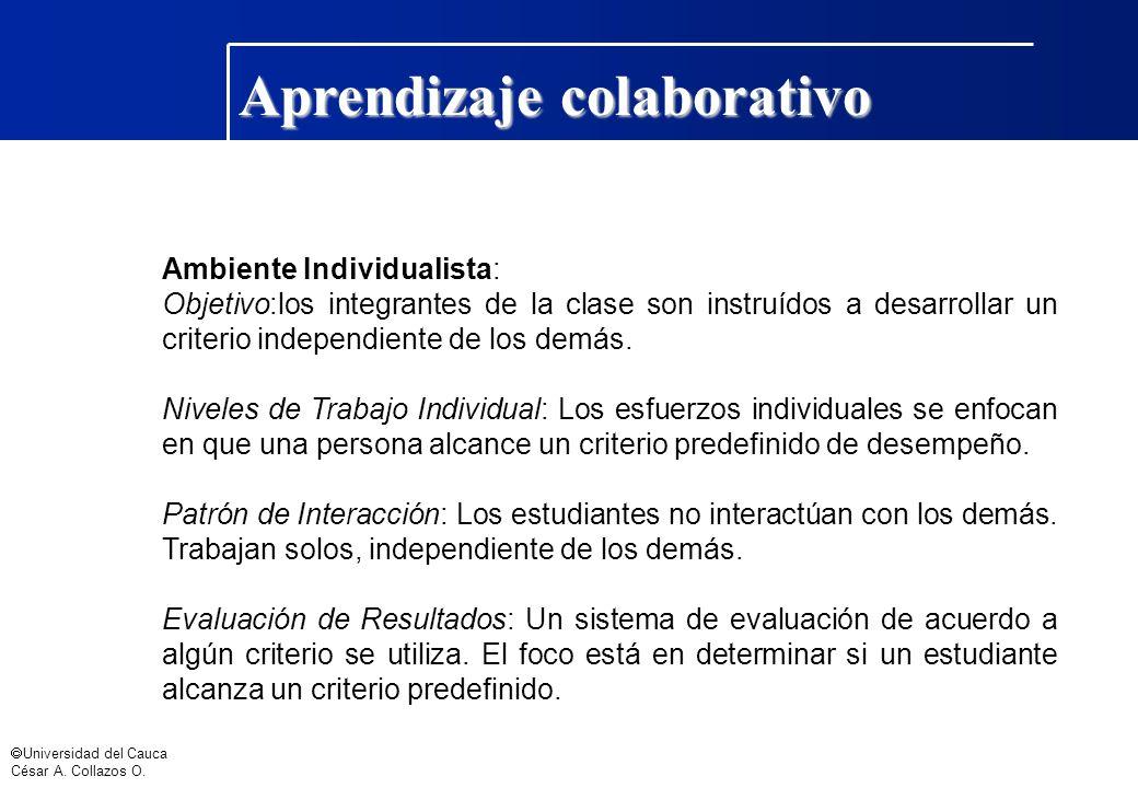 Universidad del Cauca César A. Collazos O. Aprendizaje colaborativo Ambiente Individualista: Objetivo:los integrantes de la clase son instruídos a des