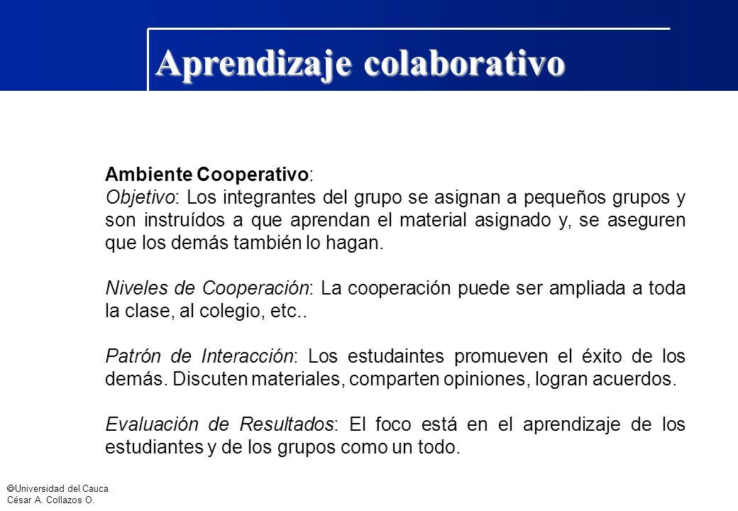 Universidad del Cauca César A. Collazos O. Aprendizaje colaborativo Ambiente Cooperativo: Objetivo: Los integrantes del grupo se asignan a pequeños gr
