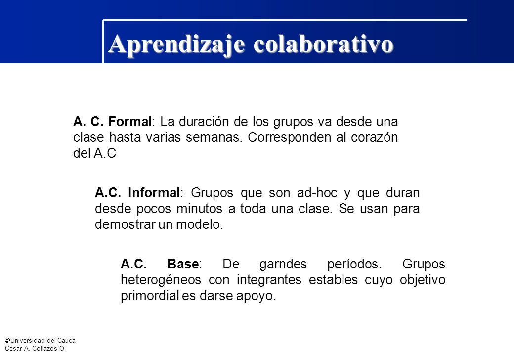 Universidad del Cauca César A. Collazos O. Aprendizaje colaborativo A. C. Formal: La duración de los grupos va desde una clase hasta varias semanas. C