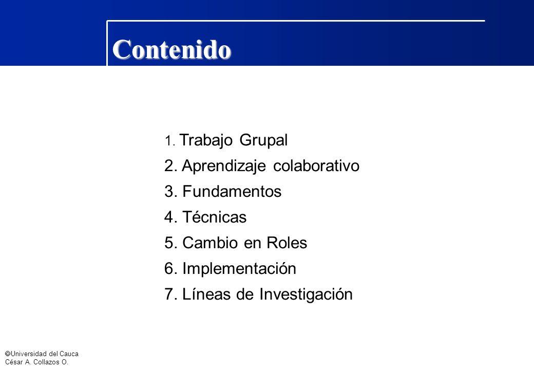 Universidad del Cauca César A. Collazos O. Contenido 1. Trabajo Grupal 2. Aprendizaje colaborativo 3. Fundamentos 4. Técnicas 5. Cambio en Roles 6. Im
