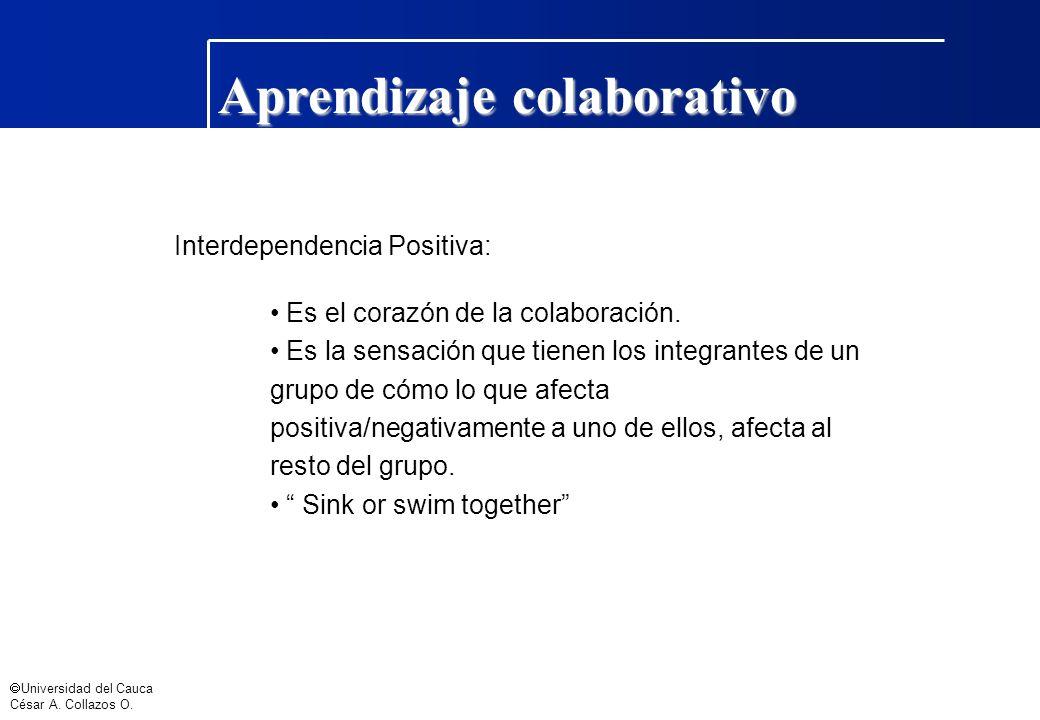 Universidad del Cauca César A. Collazos O. Aprendizaje colaborativo Interdependencia Positiva: Es el corazón de la colaboración. Es la sensación que t