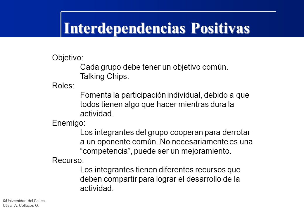 Universidad del Cauca César A. Collazos O. Interdependencias Positivas Objetivo: Cada grupo debe tener un objetivo común. Talking Chips. Roles: Foment