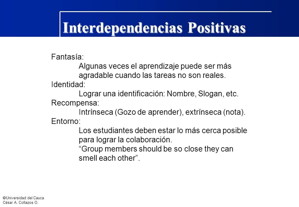 Universidad del Cauca César A. Collazos O. Interdependencias Positivas Fantasía: Algunas veces el aprendizaje puede ser más agradable cuando las tarea