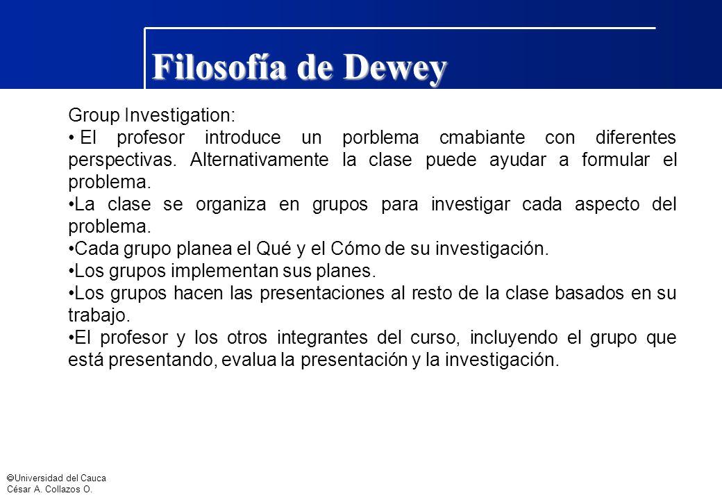 Universidad del Cauca César A. Collazos O. Filosofía de Dewey Group Investigation: El profesor introduce un porblema cmabiante con diferentes perspect