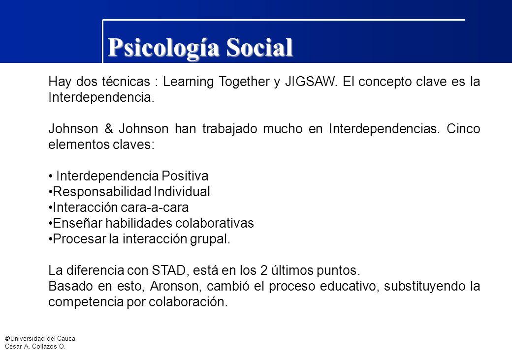 Universidad del Cauca César A. Collazos O. Psicología Social Hay dos técnicas : Learning Together y JIGSAW. El concepto clave es la Interdependencia.