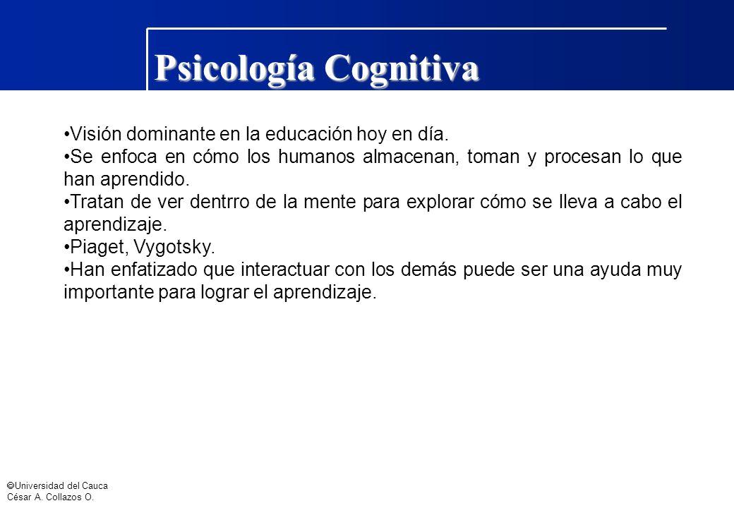 Universidad del Cauca César A. Collazos O. Psicología Cognitiva Visión dominante en la educación hoy en día. Se enfoca en cómo los humanos almacenan,