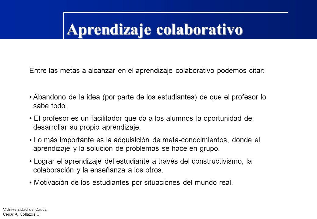 Universidad del Cauca César A. Collazos O. Aprendizaje colaborativo Entre las metas a alcanzar en el aprendizaje colaborativo podemos citar: Abandono