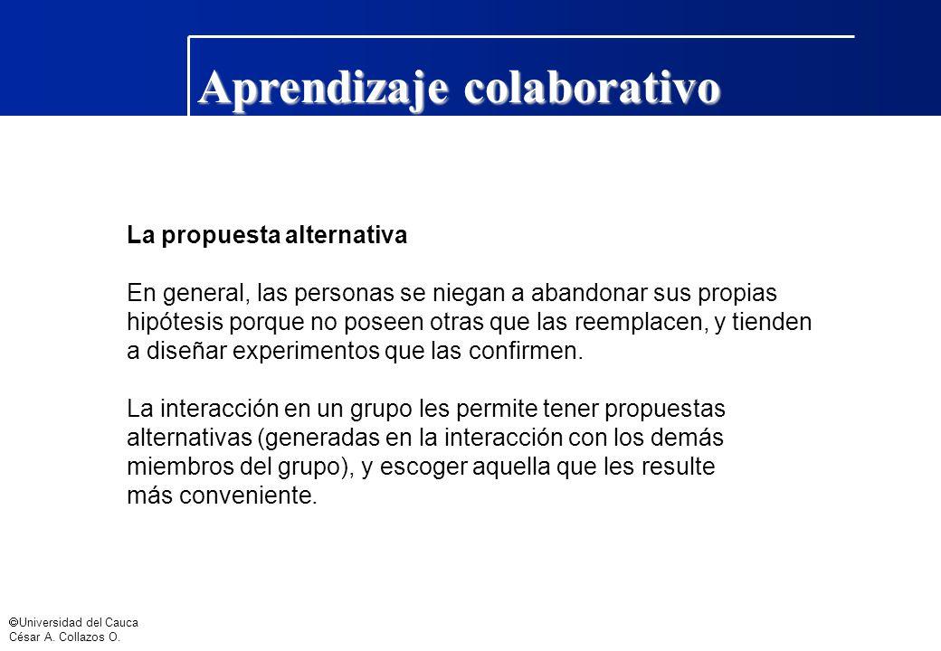 Universidad del Cauca César A. Collazos O. Aprendizaje colaborativo La propuesta alternativa En general, las personas se niegan a abandonar sus propia