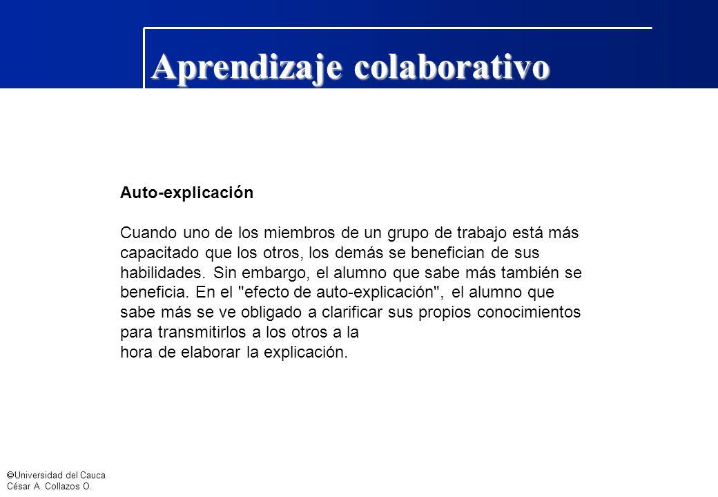 Universidad del Cauca César A. Collazos O. Aprendizaje colaborativo Auto-explicación Cuando uno de los miembros de un grupo de trabajo está más capaci