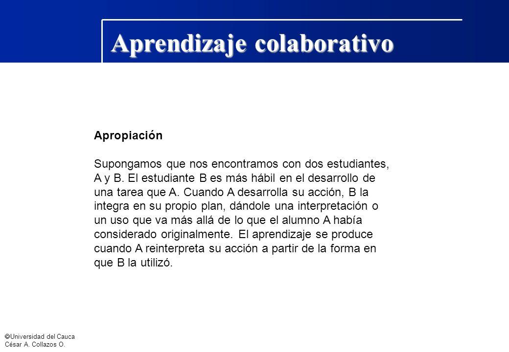 Universidad del Cauca César A. Collazos O. Aprendizaje colaborativo Apropiación Supongamos que nos encontramos con dos estudiantes, A y B. El estudian