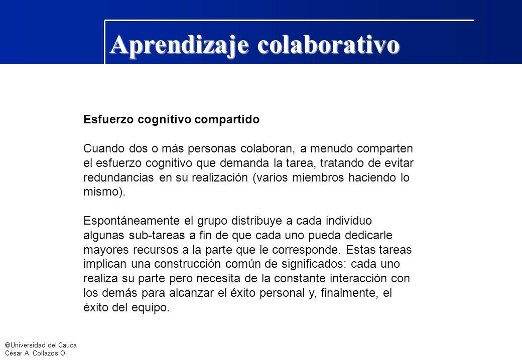 Universidad del Cauca César A. Collazos O. Aprendizaje colaborativo Esfuerzo cognitivo compartido Cuando dos o más personas colaboran, a menudo compar