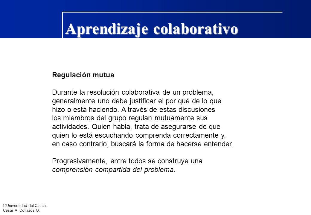 Universidad del Cauca César A. Collazos O. Aprendizaje colaborativo Regulación mutua Durante la resolución colaborativa de un problema, generalmente u