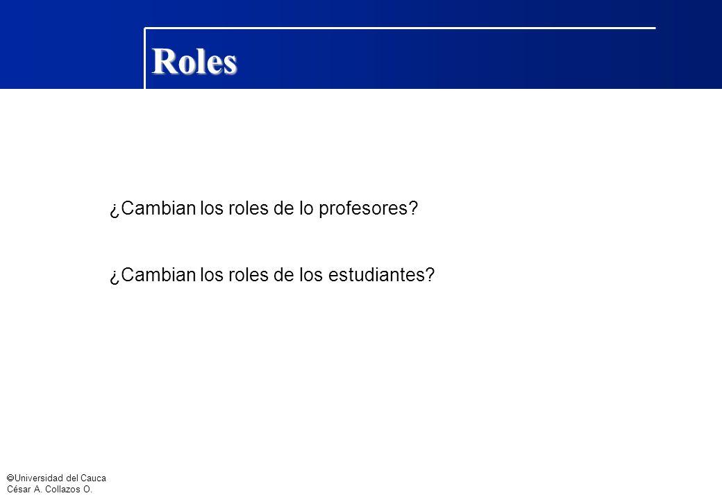Universidad del Cauca César A. Collazos O. ¿Cambian los roles de lo profesores? ¿Cambian los roles de los estudiantes? Roles