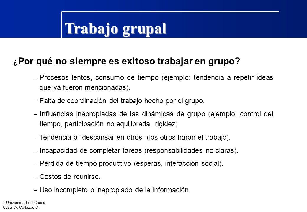 Universidad del Cauca César A. Collazos O. Trabajo grupal ¿ Por qué no siempre es exitoso trabajar en grupo? Procesos lentos, consumo de tiempo (ejemp