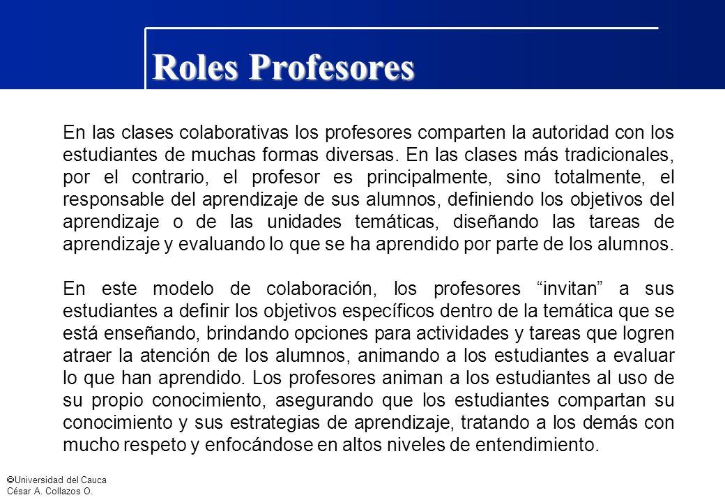 Universidad del Cauca César A. Collazos O. Roles Profesores En las clases colaborativas los profesores comparten la autoridad con los estudiantes de m