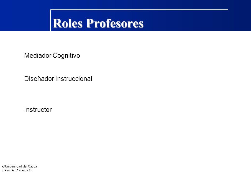 Universidad del Cauca César A. Collazos O. Roles Profesores Mediador Cognitivo Diseñador Instruccional Instructor