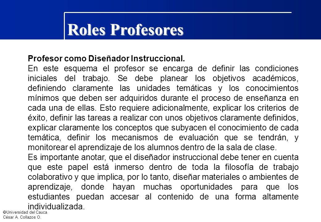 Universidad del Cauca César A. Collazos O. Roles Profesores Profesor como Diseñador Instruccional. En este esquema el profesor se encarga de definir l
