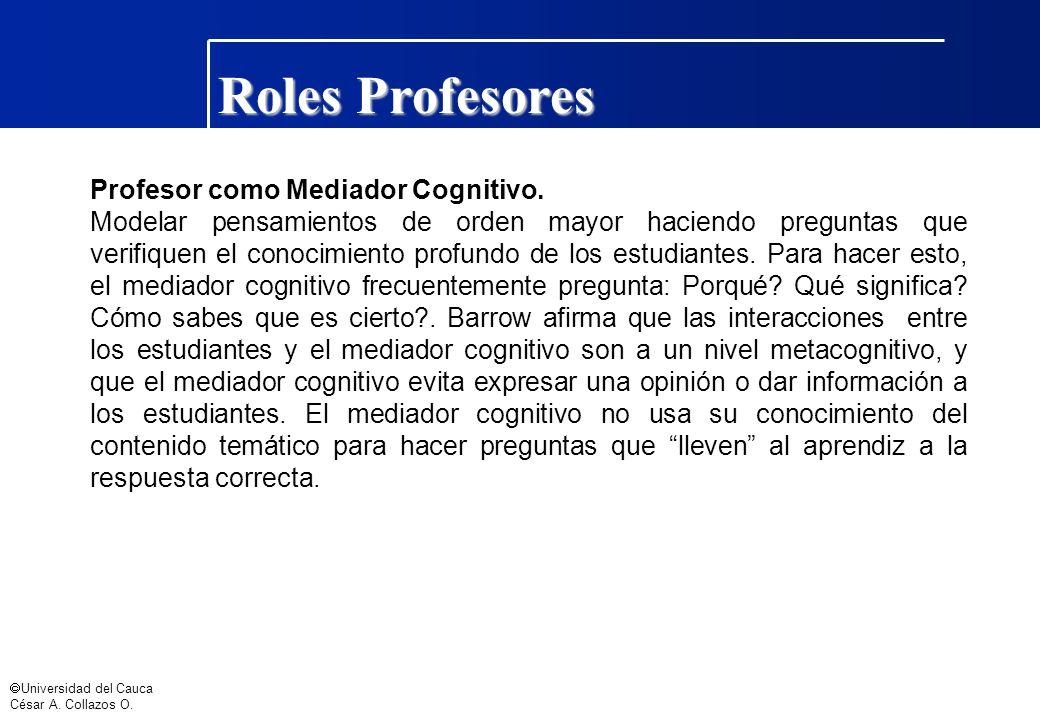 Universidad del Cauca César A. Collazos O. Roles Profesores Profesor como Mediador Cognitivo. Modelar pensamientos de orden mayor haciendo preguntas q