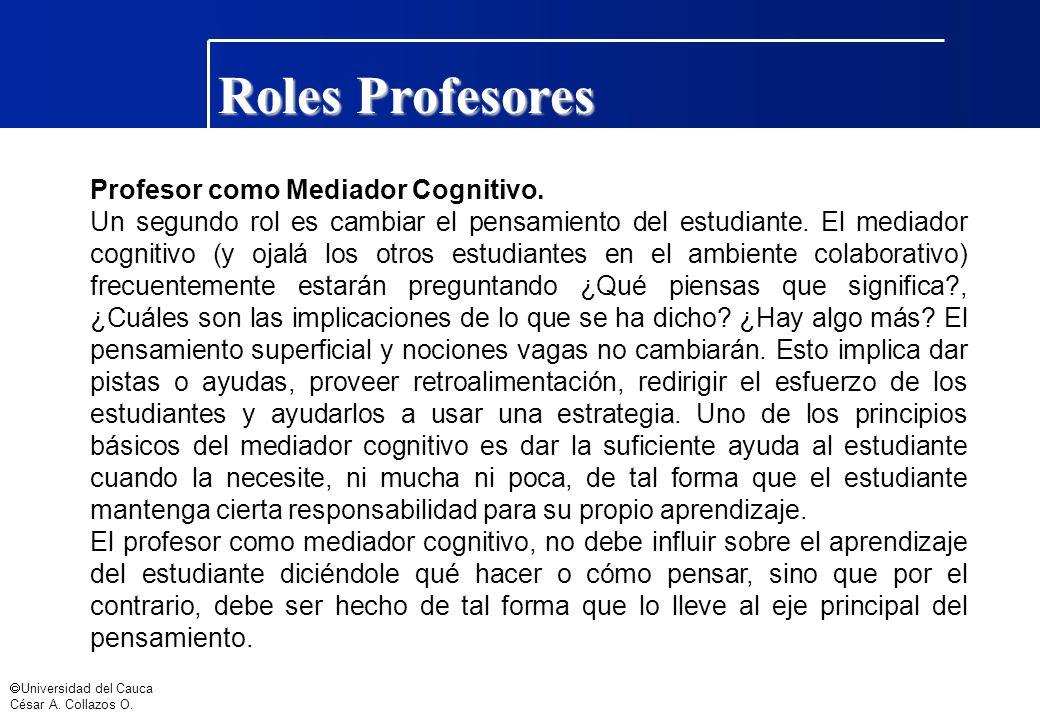 Universidad del Cauca César A. Collazos O. Roles Profesores Profesor como Mediador Cognitivo. Un segundo rol es cambiar el pensamiento del estudiante.