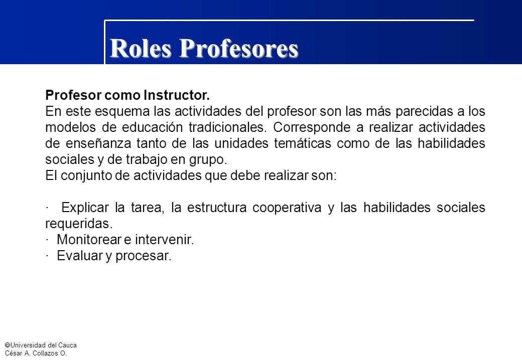 Universidad del Cauca César A. Collazos O. Roles Profesores Profesor como Instructor. En este esquema las actividades del profesor son las más parecid