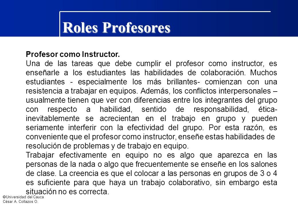 Universidad del Cauca César A. Collazos O. Roles Profesores Profesor como Instructor. Una de las tareas que debe cumplir el profesor como instructor,