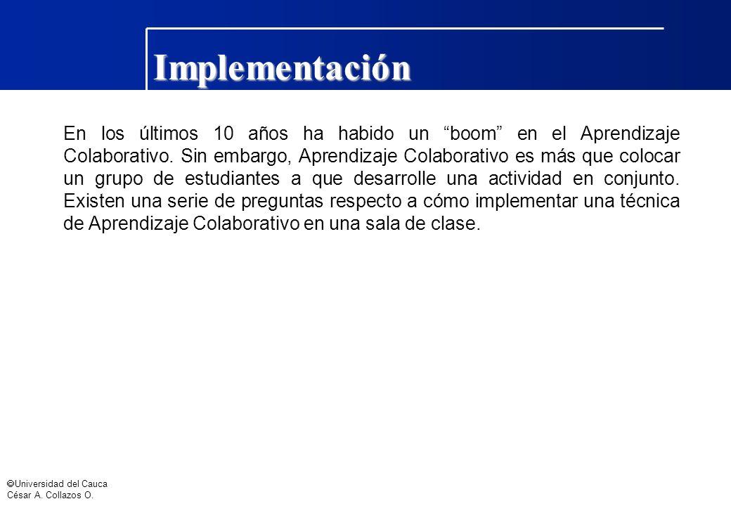 Universidad del Cauca César A. Collazos O. Implementación En los últimos 10 años ha habido un boom en el Aprendizaje Colaborativo. Sin embargo, Aprend