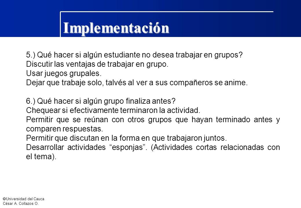 Universidad del Cauca César A. Collazos O. Implementación 5.) Qué hacer si algún estudiante no desea trabajar en grupos? Discutir las ventajas de trab