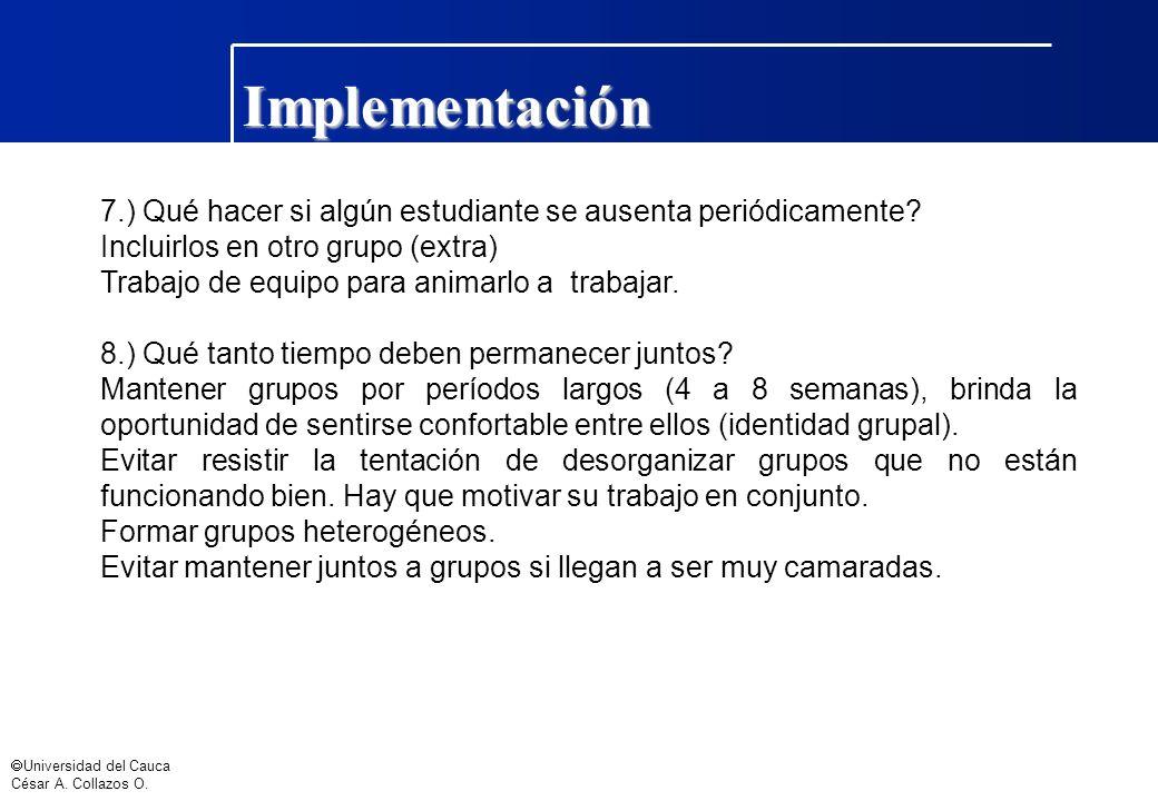 Universidad del Cauca César A. Collazos O. Implementación 7.) Qué hacer si algún estudiante se ausenta periódicamente? Incluirlos en otro grupo (extra