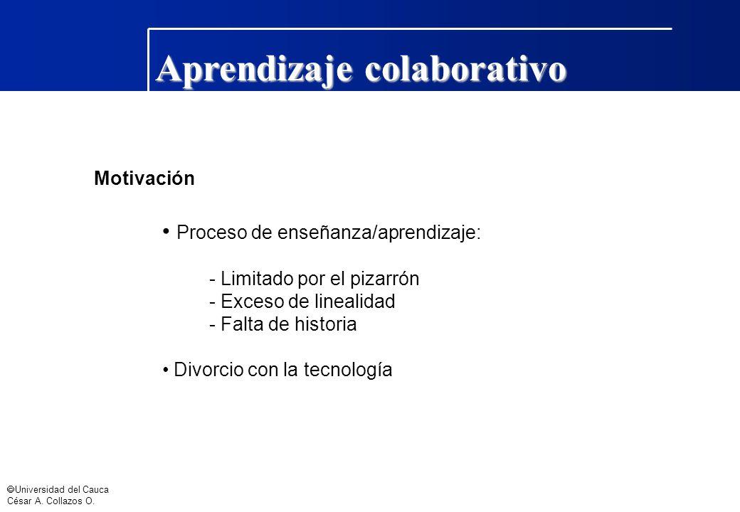 Universidad del Cauca César A. Collazos O. Aprendizaje colaborativo Motivación Proceso de enseñanza/aprendizaje: - Limitado por el pizarrón - Exceso d
