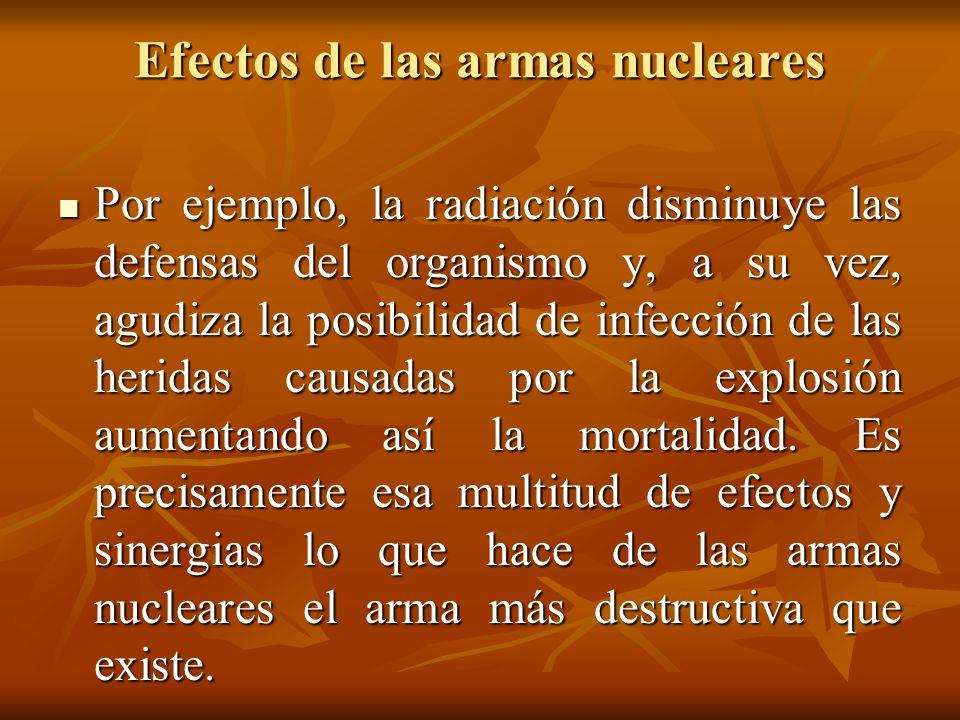 Efectos de las armas nucleares Por ejemplo, la radiación disminuye las defensas del organismo y, a su vez, agudiza la posibilidad de infección de las
