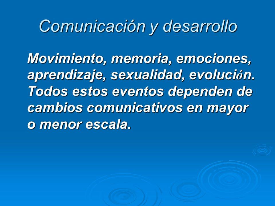 Comunicación y desarrollo Movimiento, memoria, emociones, aprendizaje, sexualidad, evoluci ó n. Todos estos eventos dependen de cambios comunicativos