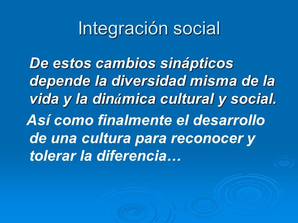 Integración social De estos cambios sinápticos depende la diversidad misma de la vida y la din á mica cultural y social. Así como finalmente el desarr