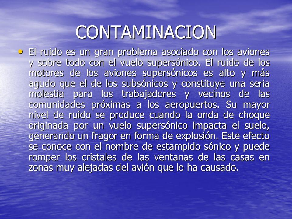 CONTAMINACION El ruido es un gran problema asociado con los aviones y sobre todo con el vuelo supersónico. El ruido de los motores de los aviones supe