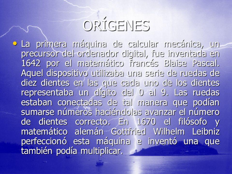 ORÍGENES La primera máquina de calcular mecánica, un precursor del ordenador digital, fue inventada en 1642 por el matemático francés Blaise Pascal. A