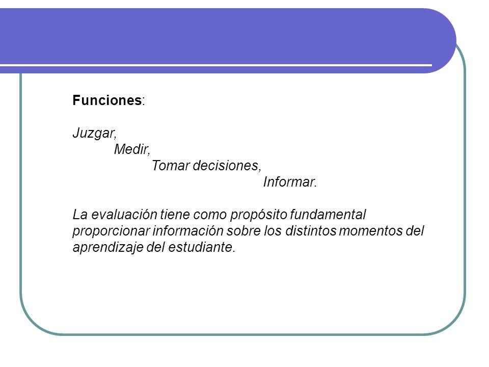 Funciones: Juzgar, Medir, Tomar decisiones, Informar. La evaluación tiene como propósito fundamental proporcionar información sobre los distintos mome