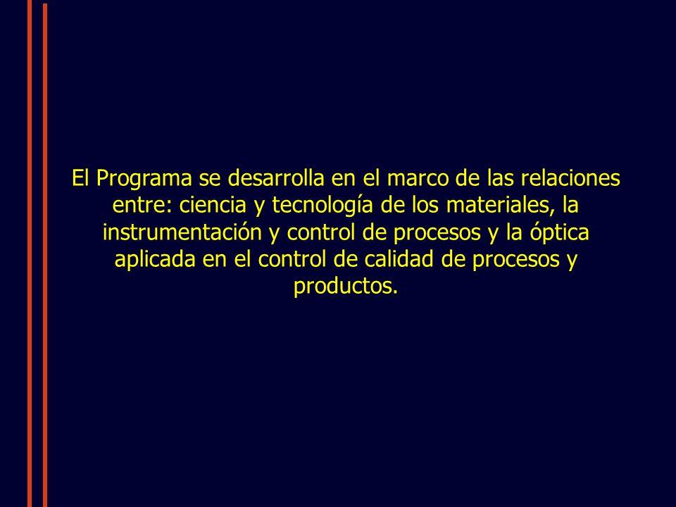 El Programa se desarrolla en el marco de las relaciones entre: ciencia y tecnología de los materiales, la instrumentación y control de procesos y la óptica aplicada en el control de calidad de procesos y productos.