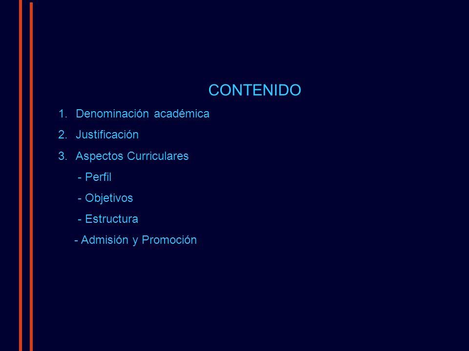 CONTENIDO 1.Denominación académica 2.Justificación 3.Aspectos Curriculares - Perfil - Objetivos - Estructura - Admisión y Promoción