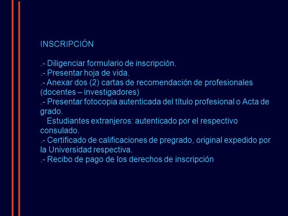 INSCRIPCIÓN.- Diligenciar formulario de inscripción..- Presentar hoja de vida..- Anexar dos (2) cartas de recomendación de profesionales (docentes – investigadores).- Presentar fotocopia autenticada del título profesional o Acta de grado.